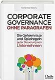 Corporate Governance ohne Paragrafen: Die Geheimnisse und Spielregeln nachhaltig guter Steuerung von Unternehmen