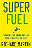 SuperFuel: Thorium, the Green Energy Source for the Future (Macmillan Science): Written by Richard Martin, 2012 Edition, Publisher: Palgrave Macmillan [Hardcover]