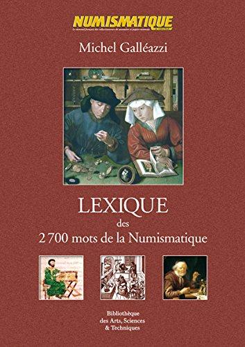 Lexique des 2700 mots de la numismatique : Vocabulaire économique, technique et descriptif, dénominations monétaires, unités de compte, ateliers