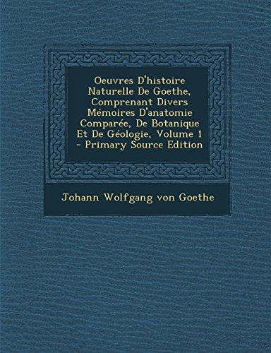 Oeuvres D'Histoire Naturelle de Goethe, Comprenant Divers Memoires D'Anatomie Comparee, de Botanique Et de Geologie, Volume 1 - Primary Source Edition