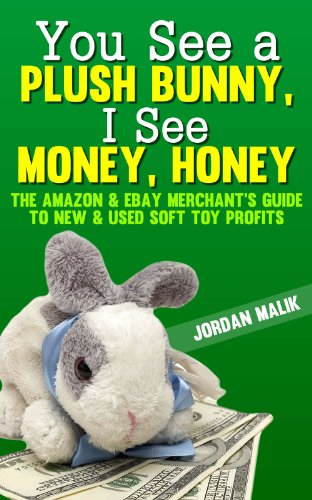You See a Plush Bunny, I See Money, Honey: The Amazon & eBay Merchant's Guide to New & Used Soft Toy Profits (English Edition)