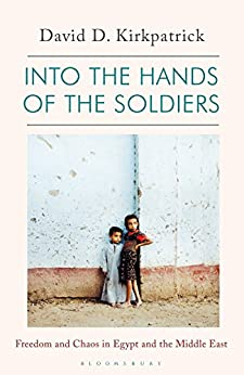 Into the Hands of the Soldiers: Freedom and Chaos in Egypt and the Middle East de [Kirkpatrick, David D.]