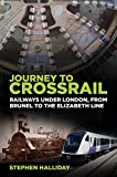 Journey to Crossrail: Railways Under London, From Brunel to the Elizabeth Line
