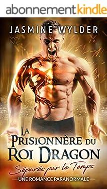 La Prisionnère du Roi Dragon: Une Romance Paranormale (Séparés par le Temps t. 1)