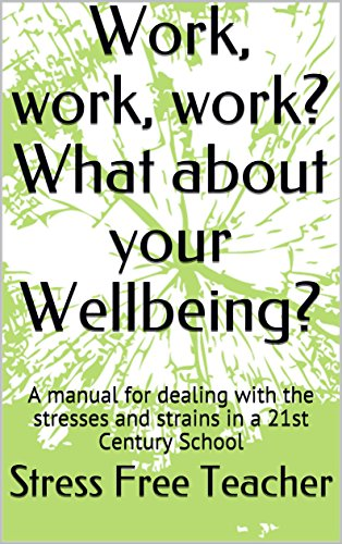 Work, work, work? What about your Wellbeing?: A manual for dealing with the stresses and strains in a 21st Century School by [Teacher, Stress Free]