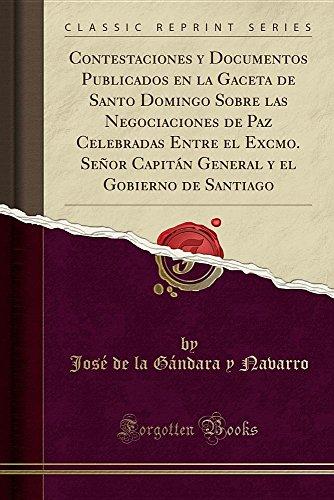 Contestaciones y Documentos Publicados en la Gaceta de Santo Domingo Sobre las Negociaciones de Paz Celebradas Entre el Excmo. Señor Capitán General y el Gobierno de Santiago (Classic Reprint)