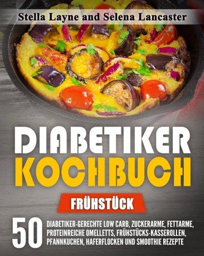 Diabetiker Kochbuch: FRÜHSTÜCK - 50 Diabetiker-Gerechte Low Carb, Zuckerarme, Fettarme, Proteinreiche Omelletts, Frühstücks-Kasserollen, Pfannkuchen, Haferflocken und Smoothie Rezepte (Diabetiker Haferflocken)