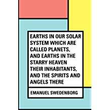 Earths In Our Solar System Which Are Called Planets, and Earths In The Starry Heaven Their Inhabitants, And The Spirits And Angels There by Emanuel Swedenborg (2016-02-13)
