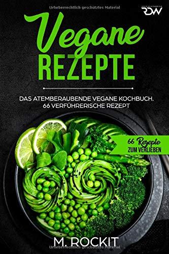 Vegane Rezepte, Das Atemberaubende Vegane Kochbuch.: 66 verführerische Rezept. (66 Rezepte zum Verlieben, Band 33)