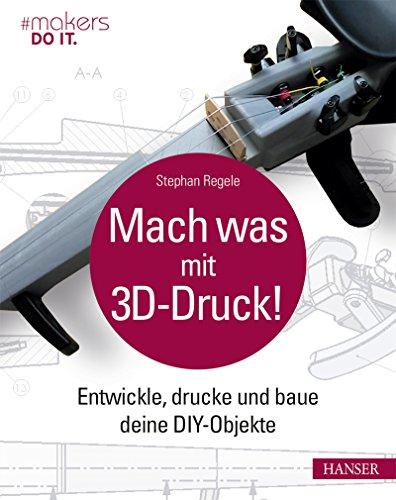 Mach was mit 3D-Druck!: Entwickle, drucke und baue deine DIY-Objekte. Inklusive der 3D-Modelle aller Projekte (#makers DO IT) (Diy-modell)