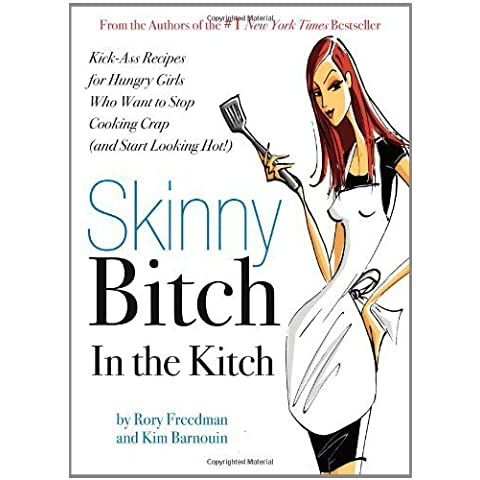 Skinny Bitch in the Kitch: Kick-Ass Recipes for Hungry Girls Who Want to Stop Cooking Crap (and Start Looking Hot!) by Freedman, Rory, Barnouin, Kim (2007)