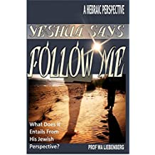 Yeshua Says Follow Me, What It Really Means!: A Hebraic Perspective