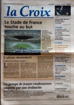 CROIX (LA) [No 34926] du 25/01/1998 - LE STADE DE FRANCE TOUCHE AU BUT - L'ULTIME MONUMENT L'EDITORIAL DE BRUNO FRAPPAT UN GROUPE DE JEUNES RANDONNEURS EMPORTE PAR UNE AVALANCHE - CATASTROPHE- UNE NOUVELLE APPROCHE DE BACH AVEC LE VIOLONCELLISTE YO-YO MA - L'ACTUALITE - LE PRESIDENT CHIRAC EN VISITE D'ETAT EN INDE POUR TENTER DE VENDRE LA TECHNOLOGIE FRANCAISE AUPRES DES RESPONSABLES ECONOMIQUES - LA CULTURE - UN BRILLANT ESSAI DE MONA OZOUF SUR L'OEUVRE DE L'ECRIVAIN AMERICAN HENRY JAMES - DEP