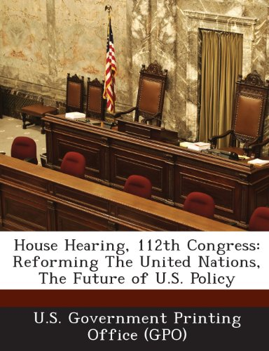 House Hearing, 112th Congress: Reforming the United Nations, the Future of U.S. Policy