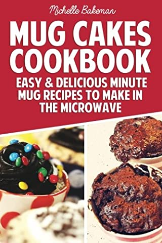 Mug Cakes Cookbook: Easy & Delicious Minute Mug Recipes to Make in the Microwave