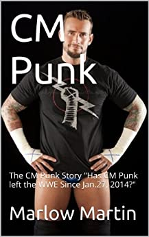 "CM Punk: The CM Punk Story ""Has CM Punk left the WWE Since Jan.27, 2014?"" by [Martin, Marlow]"
