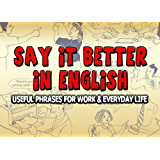 Say it Better in English: Useful Phrases for Work and Everyday Life (English Edition)