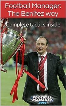 Football Manager: The Benitez way: Complete tactics inside (Football manager tactic series Book 2) (English Edition) par [McGill, Daniel]