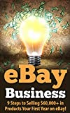 eBay Business: 9 Steps to Selling ,000+ in Products Your First Year on eBay! (selling on ebay, ebay selling, ebay, how to sell on ebay, make money from home, make money online,sell on ebay)
