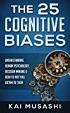 The 25 Cognitive Biases: Understanding Human Psychology, Decision Making & How To Not Fall Victim To Them