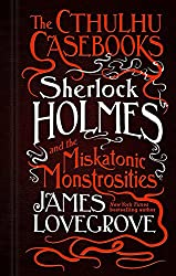 The Cthulhu Casebooks: Sherlock Holmes and the Miskatonic Monstrosities
