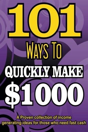 101 Ways To Make $1000 Quickly - A Proven collection of income generating ideas: Volume 1 (PUBLISHERS GOLD AWARD)