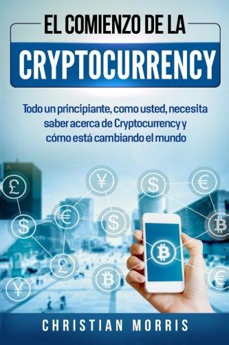 El Comienzo de la Cryptocurrency: Todo un principiante, como usted, necesita saber acerca de Cryptocurrency y cómo está cambiando el mundo (Criptomoneda Libros en español/Spanish version)