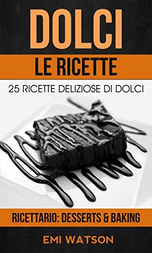Dolci, Le Ricette: 25 Ricette Deliziose Di Dolci (Ricettario: Desserts & Baking)