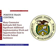 POSITIVE TRAIN CONTROL: Many Commuter Railroads Still Have Significant Additional Implementation Work and Opportunities Exist to Provide Federal Assistance (GAO - DOT) (English Edition)