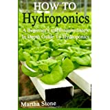 How To Hydroponics: A Beginner's and Intermediate's In Depth Guide To Hydroponics
