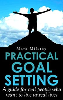 Practical Goal Setting - A guide for real people who want to live unreal lives by [Milotay, Mark]