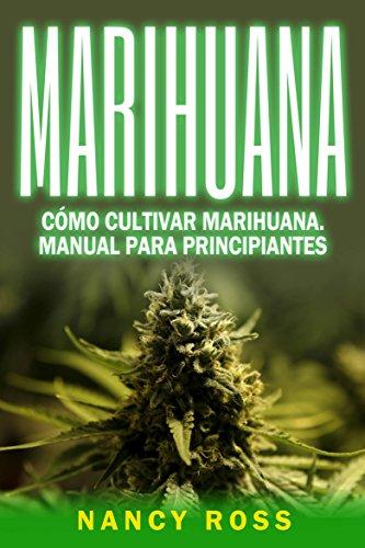 Marihuana: Cómo cultivar marihuana. Manual para principiantes por Nancy Ross