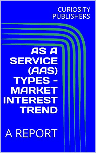 AS A SERVICE (AAS) TYPES - MARKET INTEREST TREND : A REPORT (English Edition)