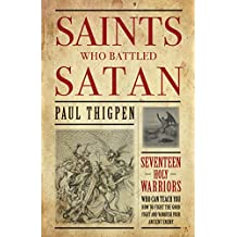 Saints Who Battled Satan: Seventeen Holy Warriors Who Can Teach You How to Fight the Good Fight and Vanquish Your Ancient Enemy (English Edition)