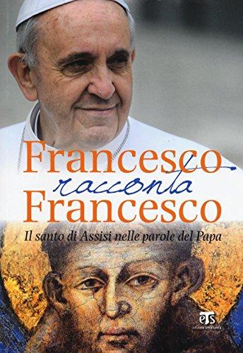 Francesco racconta Francesco. Il santo di Assisi nelle parole del papa