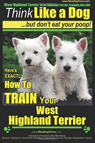 West Highland Terrier, West Highland Terrier Training AAA AKC: Think Like a Dog, But Don't Eat Your Poop!: Here's EXACTLY How To Train Your West Highlan Terrier: Volume 1