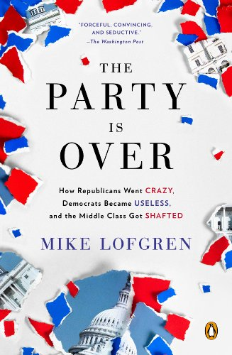 The Party Is Over: How Republicans Went Crazy, Democrats Became Useless, and the Middle Class Got Shafted (English Edition) por Mike Lofgren