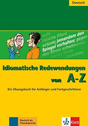 Idiomatische Redewendungen von A - Z: Ein Übungsbuch für Anfänger und Fortgeschrittene