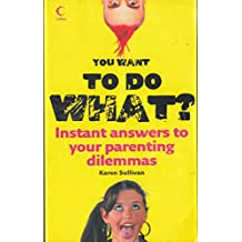 You Want To Do What? Instant Answers to Your Parenting Dilemmas