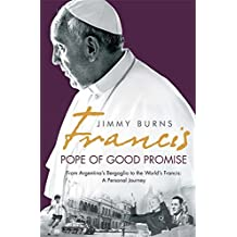 Francis: Pope of Good Promise: From Argentina's Bergoglio to the World's Francis by Jimmy Burns (2015-09-10)