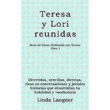 Teresa y Lori reunidas: Divertidas, sencillas, directas, ricas en conversaciones y joviales historias que desarrollan tu habilidad y vocabulario (Hablando con Teresa nº 1) (Spanish Edition)