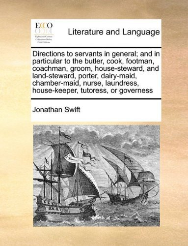 Directions to servants in general; and in particular to the butler, cook, footman, coachman, groom, house-steward, and land-steward, porter, ... house-keeper, tutoress, or governess by Jonathan Swift (2010-06-16)