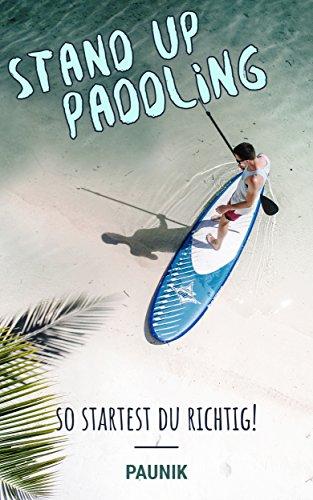Stand Up Paddeling – so startest Du richtig! SUP, Wassersport, Trendsport, Fitness, surfen und Faszination!