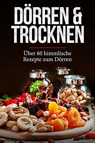 Dörren & Trocknen: Über 60 himmlische Dörr-Rezepte für Einsteiger - Obst, Fleisch, Gemüse, Nüsse und viele weitere Lebensmittel und Gerichte -