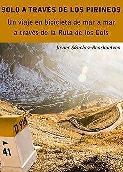 Solo a través de los Pirineos: Un viaje de siete días en bicicleta de mar a mar a través de la Ruta de los Cols de [Sánchez-Beaskoetxea, Javier]