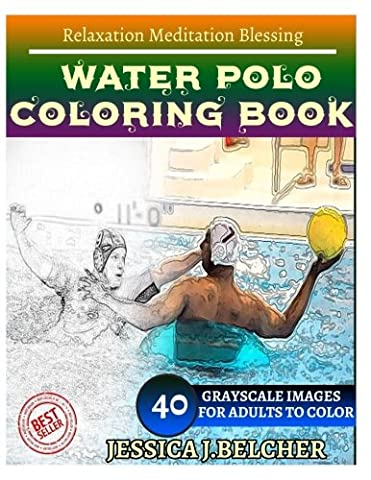 WATER POLO Coloring book for Adults Relaxation Meditation Blessing: Sketches Coloring Book 40 Grayscale Images