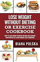 Lose Weight Without Dieting or Exercise Cookbook: How to Lose Weight Without Dieting or Exercise and Never Be Fat Again Weight Loss Cookbook: Volume 1