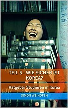 Teil 5 - Wie sicher ist Korea?: Ratgeber Studieren in Korea von [Weihofen, Simon]