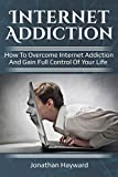 Internet Addiction: How to overcome Internet Addiction and gain full control of your life