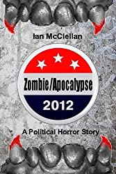 Zombie/Apocalypse 2012: A Political Horror Story by Ian McClellan (2012-08-07)